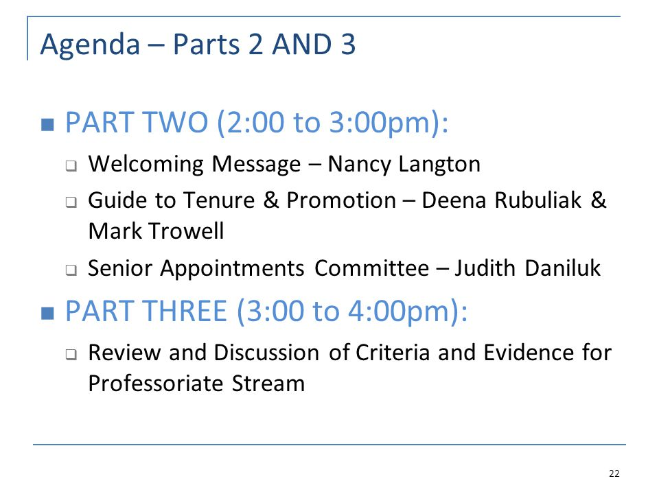 Agenda – Parts 2 AND 3 PART TWO (2:00 to 3:00pm):  Welcoming Message – Nancy Langton  Guide to Tenure & Promotion – Deena Rubuliak & Mark Trowell  Senior Appointments Committee – Judith Daniluk PART THREE (3:00 to 4:00pm):  Review and Discussion of Criteria and Evidence for Professoriate Stream 22