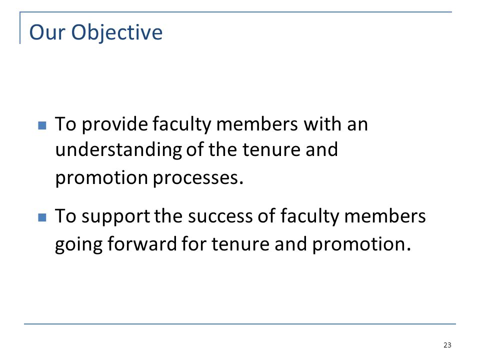 Our Objective To provide faculty members with an understanding of the tenure and promotion processes.