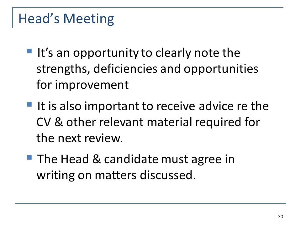 Head's Meeting 30  It's an opportunity to clearly note the strengths, deficiencies and opportunities for improvement  It is also important to receive advice re the CV & other relevant material required for the next review.