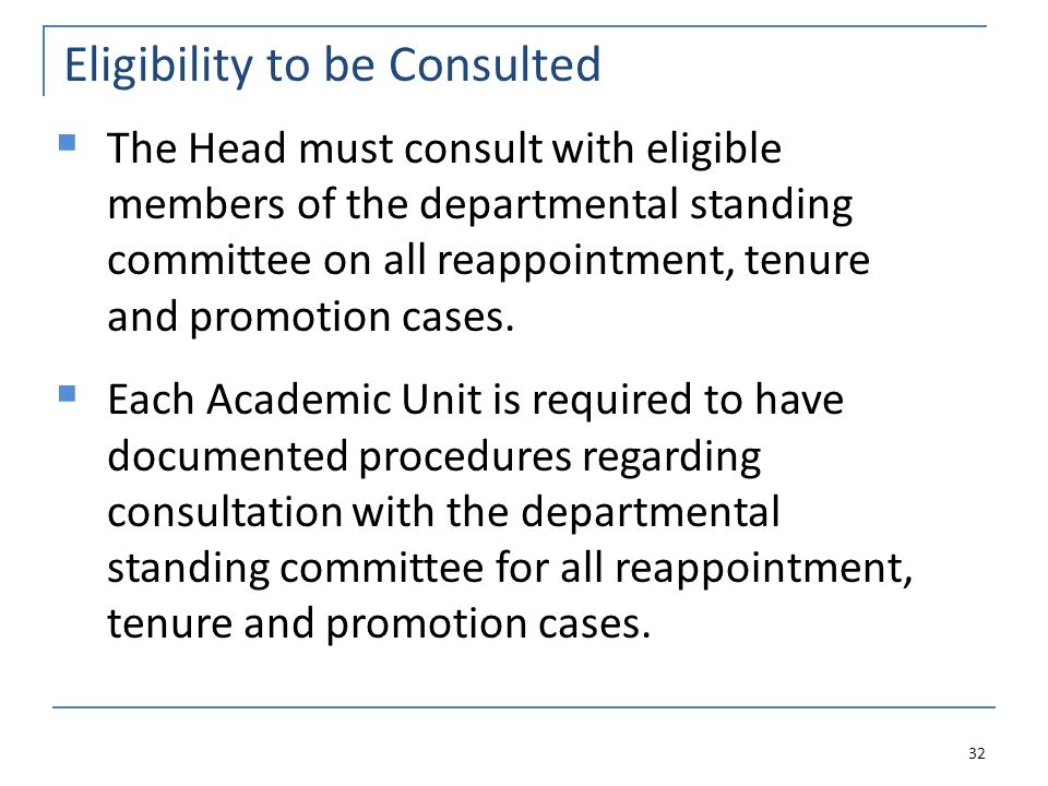 Eligibility to be Consulted 32  The Head must consult with eligible members of the departmental standing committee on all reappointment, tenure and promotion cases.