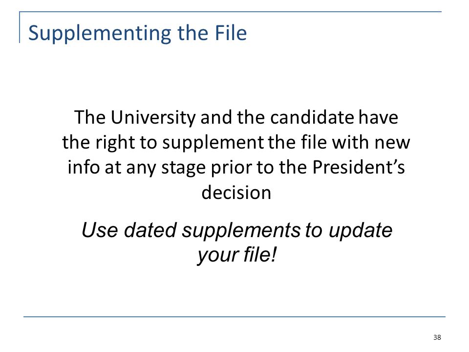 Supplementing the File 38 The University and the candidate have the right to supplement the file with new info at any stage prior to the President's decision Use dated supplements to update your file!