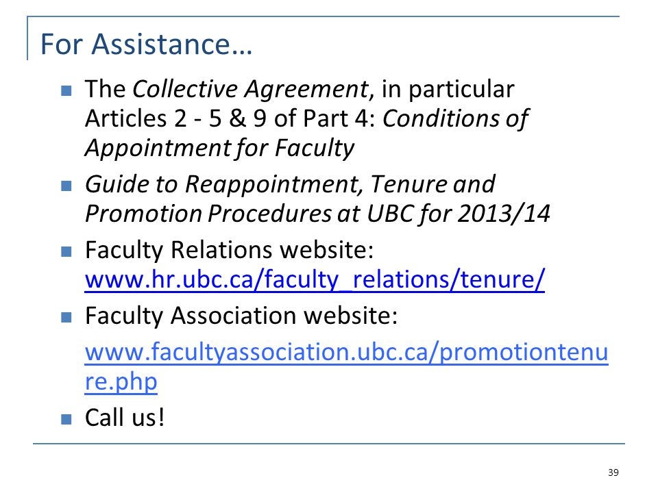 For Assistance… The Collective Agreement, in particular Articles 2 - 5 & 9 of Part 4: Conditions of Appointment for Faculty Guide to Reappointment, Tenure and Promotion Procedures at UBC for 2013/14 Faculty Relations website: www.hr.ubc.ca/faculty_relations/tenure/ www.hr.ubc.ca/faculty_relations/tenure/ Faculty Association website: www.facultyassociation.ubc.ca/promotiontenu re.php Call us.