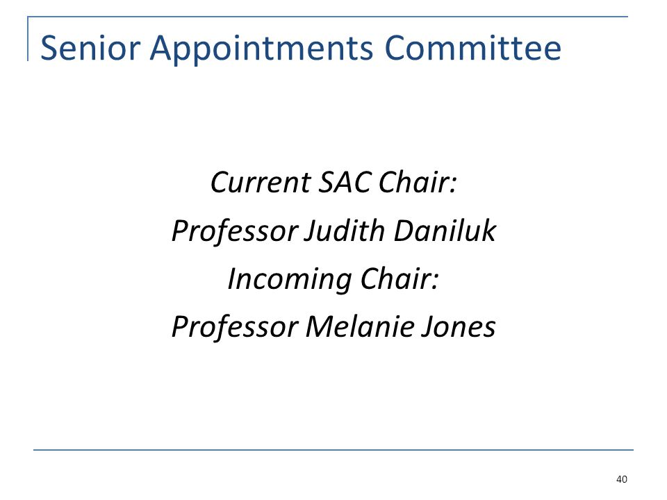 Senior Appointments Committee Current SAC Chair: Professor Judith Daniluk Incoming Chair: Professor Melanie Jones 40