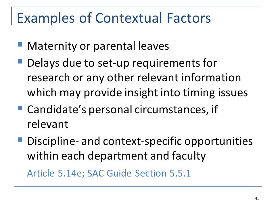 Examples of Contextual Factors  Maternity or parental leaves  Delays due to set-up requirements for research or any other relevant information which may provide insight into timing issues  Candidate's personal circumstances, if relevant  Discipline- and context-specific opportunities within each department and faculty Article 5.14e; SAC Guide Section 5.5.1 43