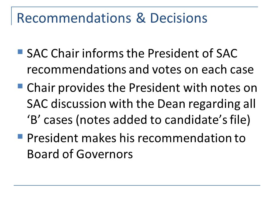 Recommendations & Decisions  SAC Chair informs the President of SAC recommendations and votes on each case  Chair provides the President with notes on SAC discussion with the Dean regarding all 'B' cases (notes added to candidate's file)  President makes his recommendation to Board of Governors