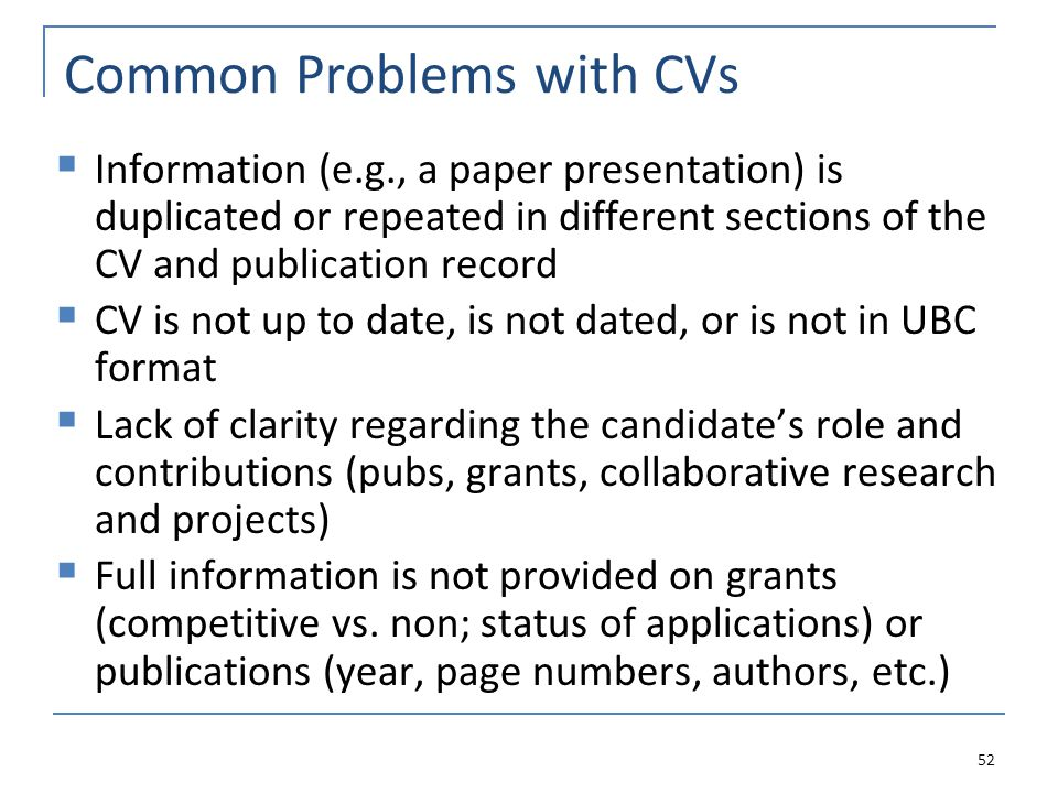Common Problems with CVs  Information (e.g., a paper presentation) is duplicated or repeated in different sections of the CV and publication record  CV is not up to date, is not dated, or is not in UBC format  Lack of clarity regarding the candidate's role and contributions (pubs, grants, collaborative research and projects)  Full information is not provided on grants (competitive vs.