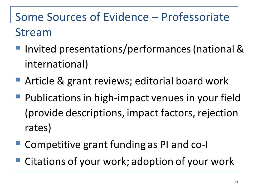 Some Sources of Evidence – Professoriate Stream  Invited presentations/performances (national & international)  Article & grant reviews; editorial board work  Publications in high-impact venues in your field (provide descriptions, impact factors, rejection rates)  Competitive grant funding as PI and co-I  Citations of your work; adoption of your work 70
