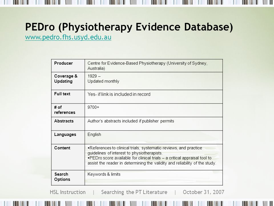 HSL Instruction | Searching the PT Literature | October 31, 2007 PEDro (Physiotherapy Evidence Database) www.pedro.fhs.usyd.edu.au ProducerCentre for Evidence-Based Physiotherapy (University of Sydney, Australia) Coverage & Updating 1929 – Updated monthly Full text Yes- if link is included in record # of references 9700+ AbstractsAuthor's abstracts included if publisher permits LanguagesEnglish Content  References to clinical trials, systematic reviews, and practice guidelines of interest to physiotherapists.