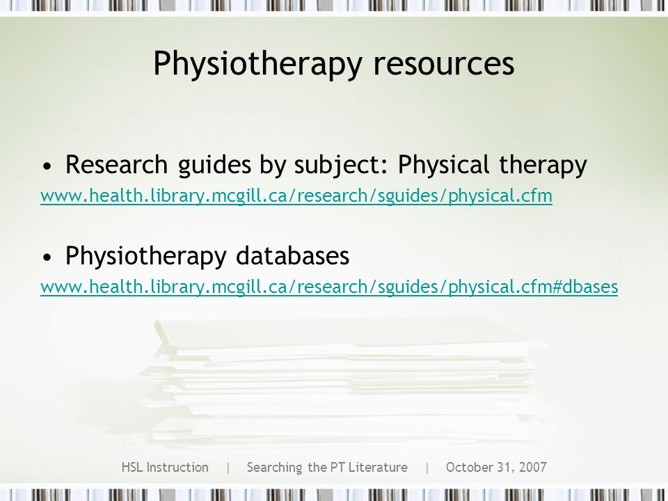 HSL Instruction | Searching the PT Literature | October 31, 2007 Physiotherapy resources Research guides by subject: Physical therapy www.health.library.mcgill.ca/research/sguides/physical.cfm Physiotherapy databases www.health.library.mcgill.ca/research/sguides/physical.cfm#dbases