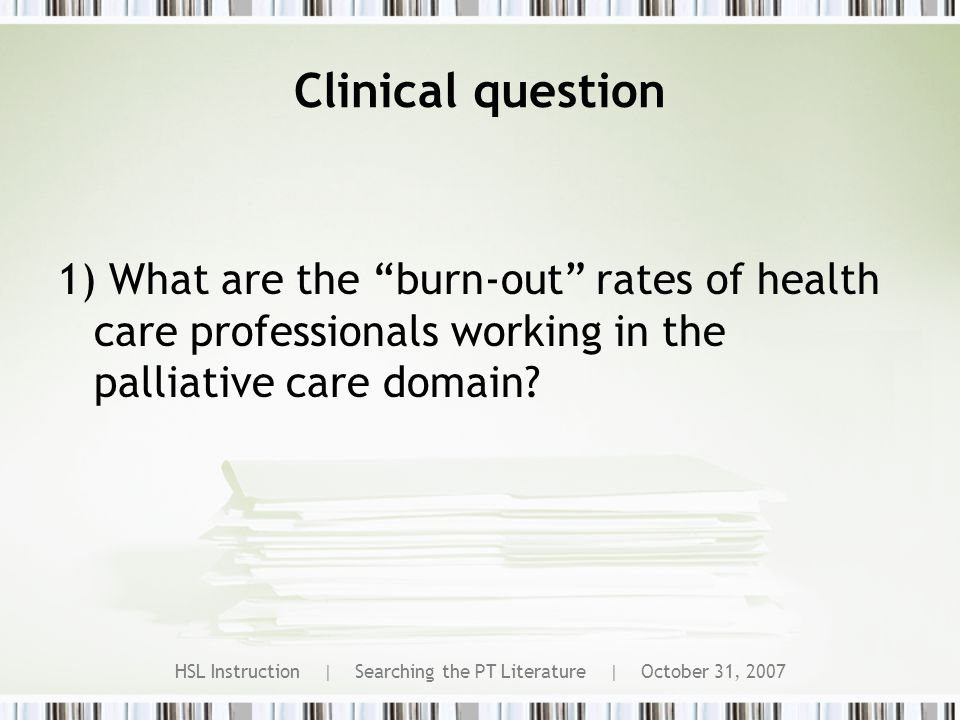 HSL Instruction | Searching the PT Literature | October 31, 2007 Clinical question 1) What are the burn-out rates of health care professionals working in the palliative care domain