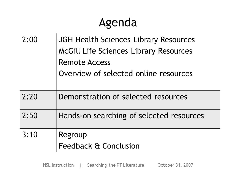 HSL Instruction | Searching the PT Literature | October 31, 2007 Agenda 2:00JGH Health Sciences Library Resources McGill Life Sciences Library Resources Remote Access Overview of selected online resources 2:20Demonstration of selected resources 2:50Hands-on searching of selected resources 3:10Regroup Feedback & Conclusion