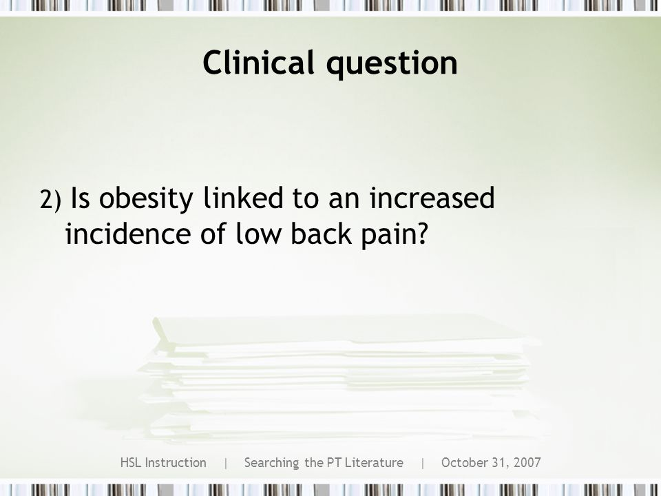 HSL Instruction | Searching the PT Literature | October 31, 2007 Clinical question 2) Is obesity linked to an increased incidence of low back pain