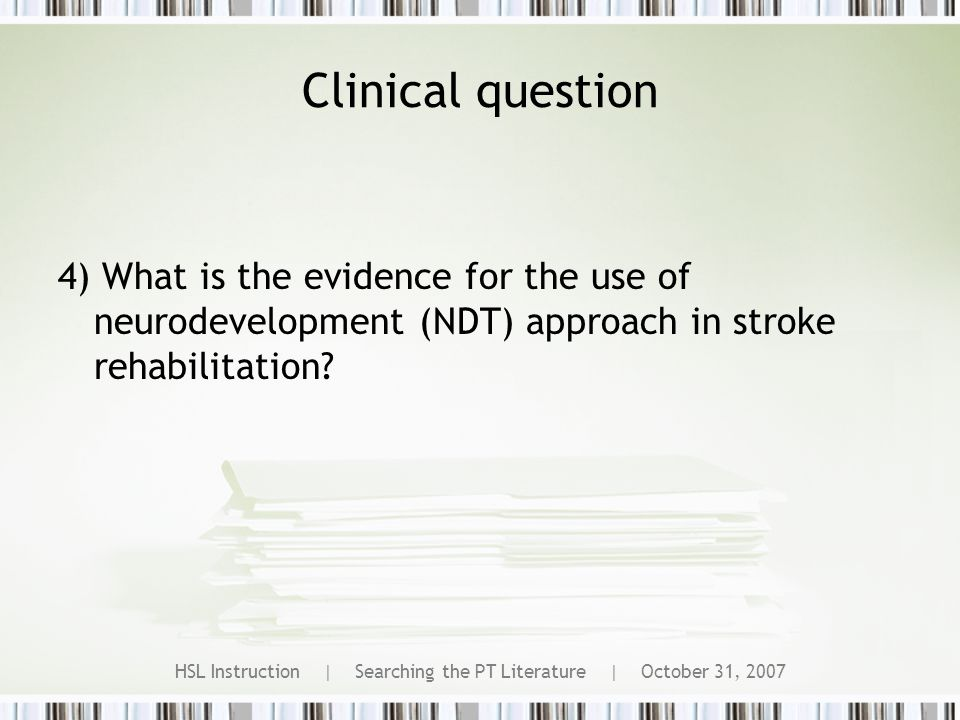 HSL Instruction | Searching the PT Literature | October 31, 2007 Clinical question 4) What is the evidence for the use of neurodevelopment (NDT) approach in stroke rehabilitation