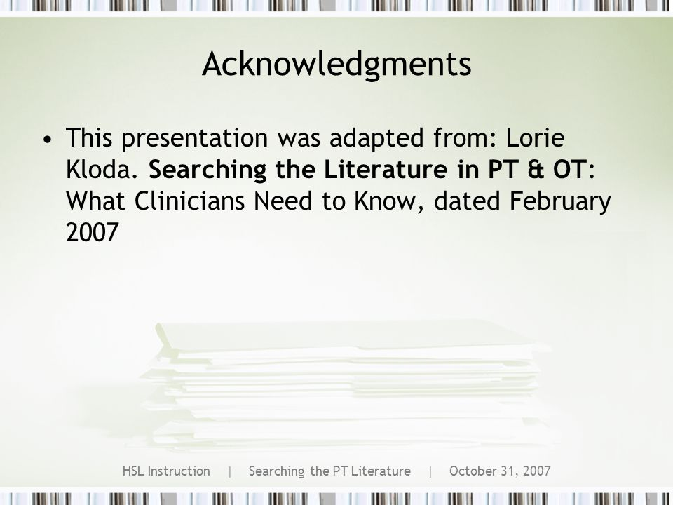 HSL Instruction | Searching the PT Literature | October 31, 2007 Acknowledgments This presentation was adapted from: Lorie Kloda.