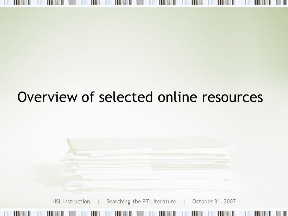 HSL Instruction | Searching the PT Literature | October 31, 2007 Overview of selected online resources