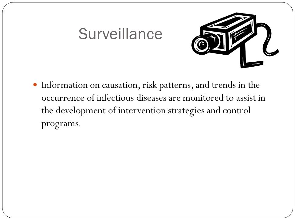 Surveillance Information on causation, risk patterns, and trends in the occurrence of infectious diseases are monitored to assist in the development of intervention strategies and control programs.