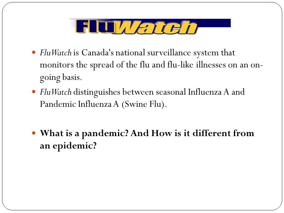 FluWatch is Canada s national surveillance system that monitors the spread of the flu and flu-like illnesses on an on- going basis.