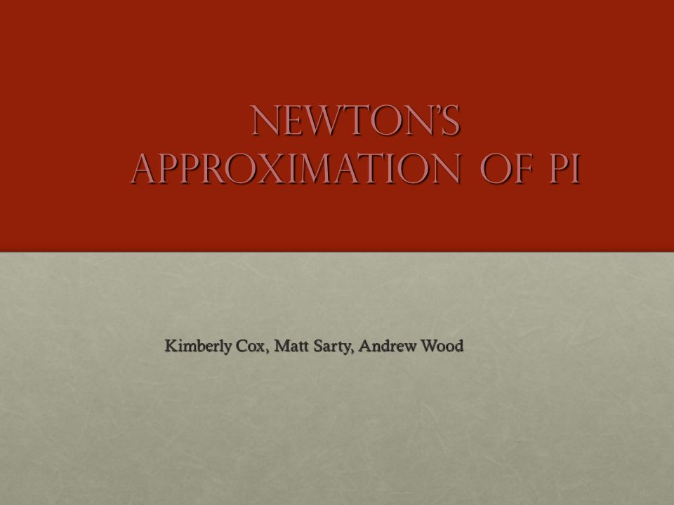 Newton's Approximation of pi Kimberly Cox, Matt Sarty, Andrew Wood