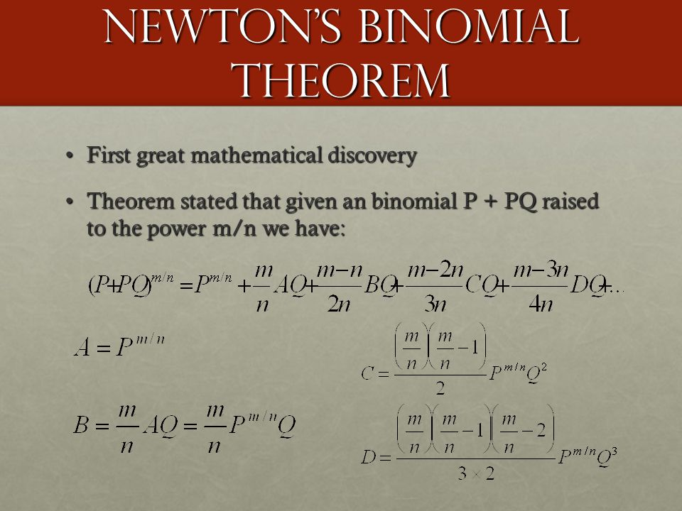 Newton's Binomial Theorem First great mathematical discoveryFirst great mathematical discovery Theorem stated that given an binomial P + PQ raised to the power m/n we have:Theorem stated that given an binomial P + PQ raised to the power m/n we have: