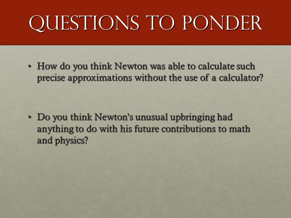 Questions to Ponder How do you think Newton was able to calculate such precise approximations without the use of a calculator How do you think Newton was able to calculate such precise approximations without the use of a calculator.