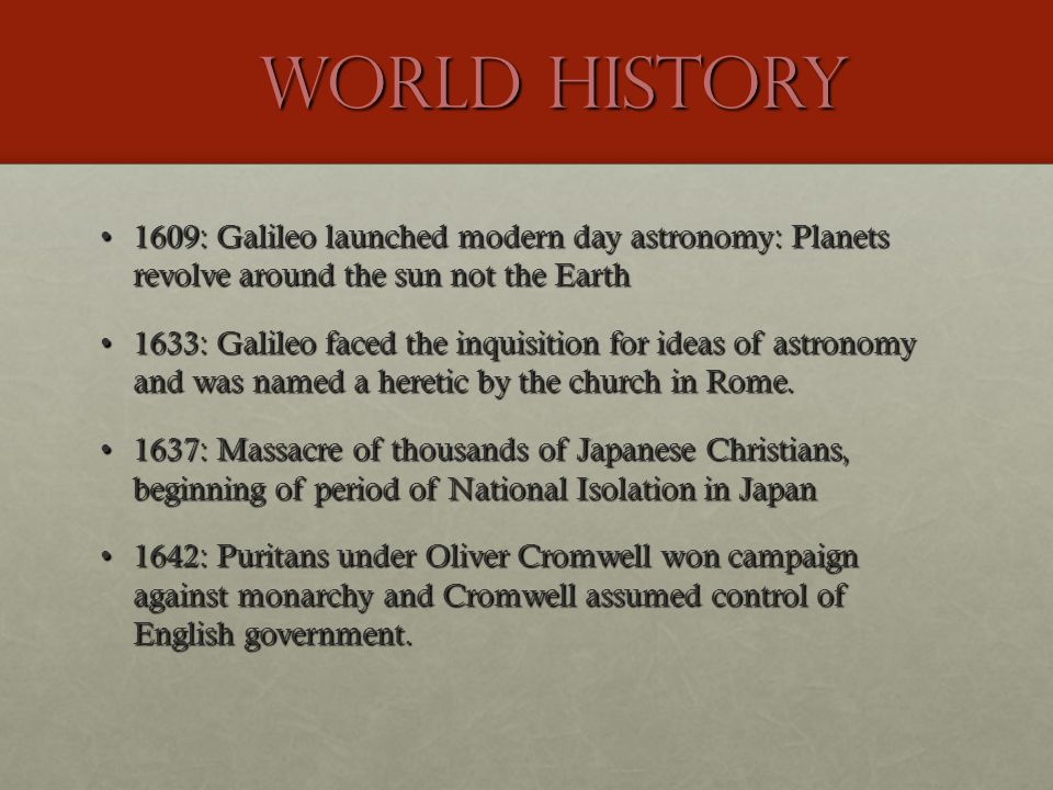 World History 1609: Galileo launched modern day astronomy: Planets revolve around the sun not the Earth1609: Galileo launched modern day astronomy: Planets revolve around the sun not the Earth 1633: Galileo faced the inquisition for ideas of astronomy and was named a heretic by the church in Rome.1633: Galileo faced the inquisition for ideas of astronomy and was named a heretic by the church in Rome.