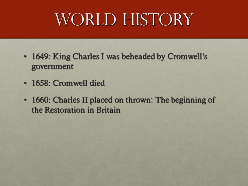 World History 1649: King Charles I was beheaded by Cromwell's government1649: King Charles I was beheaded by Cromwell's government 1658: Cromwell died1658: Cromwell died 1660: Charles II placed on thrown: The beginning of the Restoration in Britain1660: Charles II placed on thrown: The beginning of the Restoration in Britain