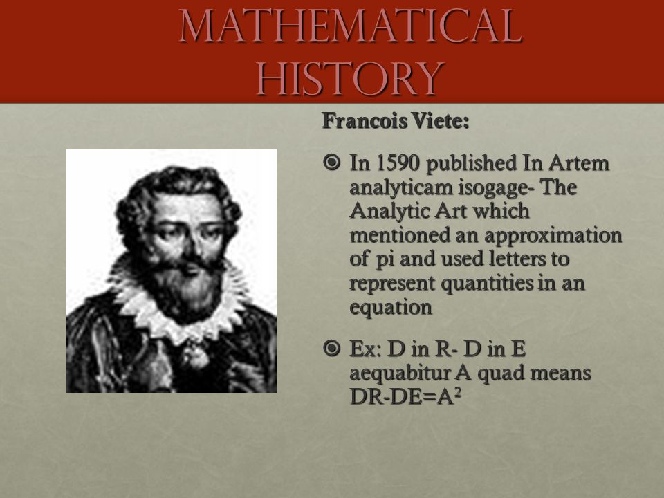 Mathematical History Francois Viete:  In 1590 published In Artem analyticam isogage- The Analytic Art which mentioned an approximation of pi and used letters to represent quantities in an equation  Ex: D in R- D in E aequabitur A quad means DR-DE=A 2