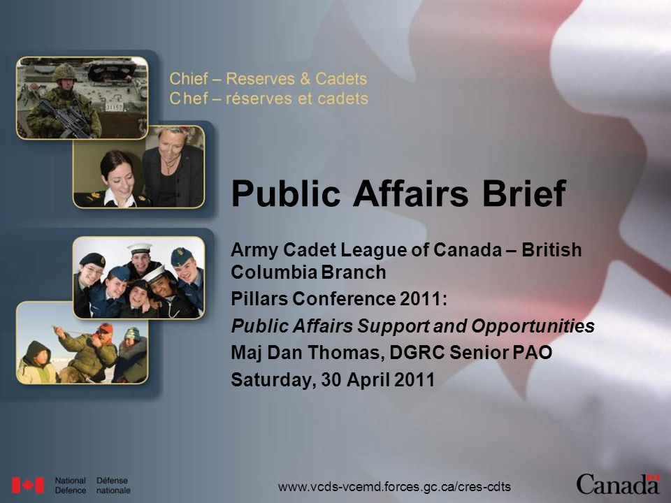 www.vcds-vcemd.forces.gc.ca/cres-cdts Public Affairs Brief Army Cadet League of Canada – British Columbia Branch Pillars Conference 2011: Public Affairs Support and Opportunities Maj Dan Thomas, DGRC Senior PAO Saturday, 30 April 2011