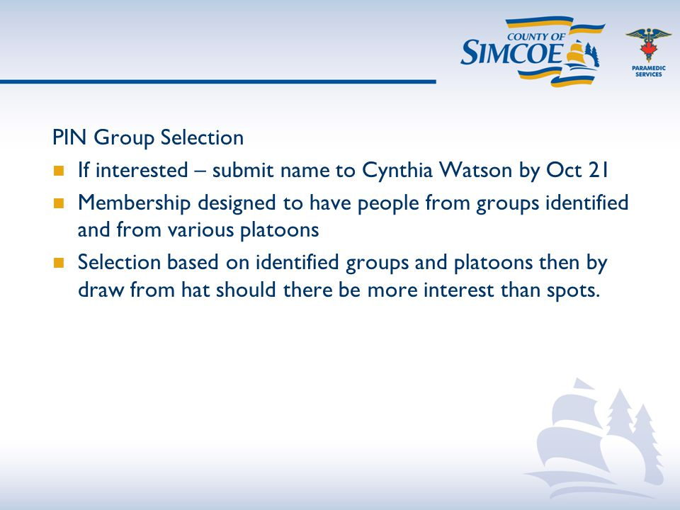 PIN Group Selection If interested – submit name to Cynthia Watson by Oct 21 Membership designed to have people from groups identified and from various platoons Selection based on identified groups and platoons then by draw from hat should there be more interest than spots.