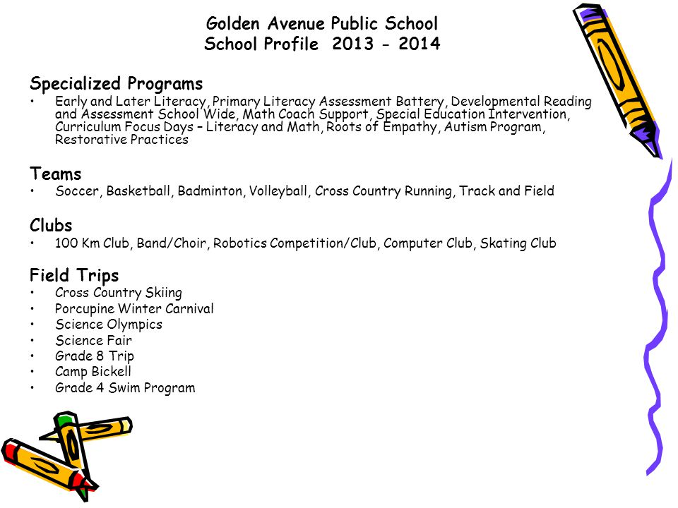 Golden Avenue Public School School Profile 2013 - 2014 Specialized Programs Early and Later Literacy, Primary Literacy Assessment Battery, Developmental Reading and Assessment School Wide, Math Coach Support, Special Education Intervention, Curriculum Focus Days – Literacy and Math, Roots of Empathy, Autism Program, Restorative Practices Teams Soccer, Basketball, Badminton, Volleyball, Cross Country Running, Track and Field Clubs 100 Km Club, Band/Choir, Robotics Competition/Club, Computer Club, Skating Club Field Trips Cross Country Skiing Porcupine Winter Carnival Science Olympics Science Fair Grade 8 Trip Camp Bickell Grade 4 Swim Program