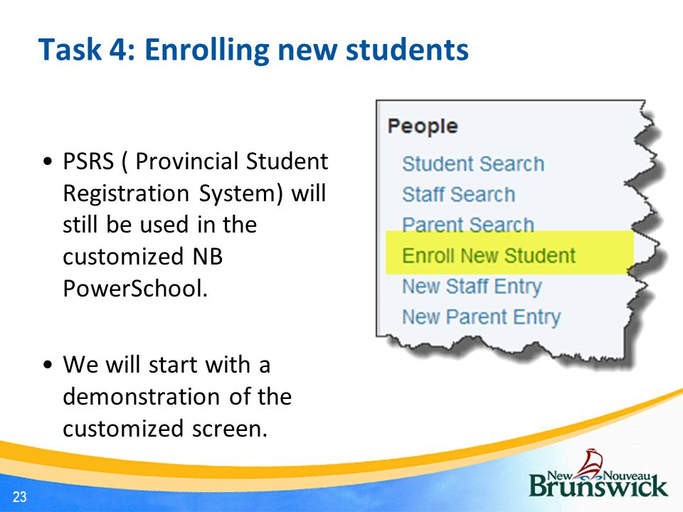 Task 4: Enrolling new students PSRS ( Provincial Student Registration System) will still be used in the customized NB PowerSchool.