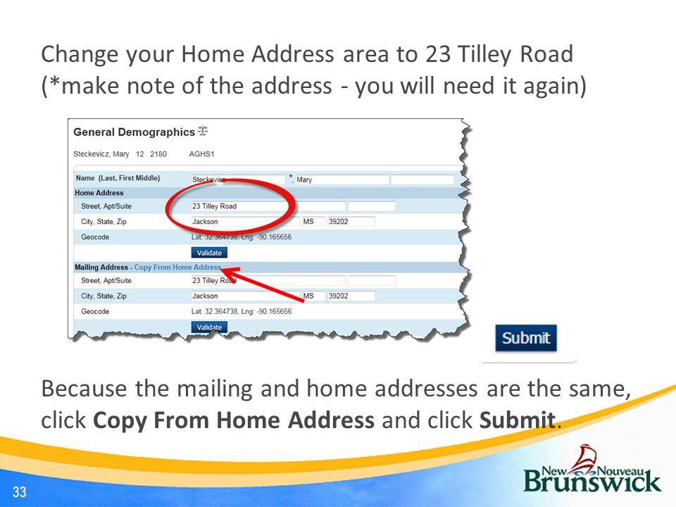 Change your Home Address area to 23 Tilley Road (*make note of the address - you will need it again) Because the mailing and home addresses are the same, click Copy From Home Address and click Submit.
