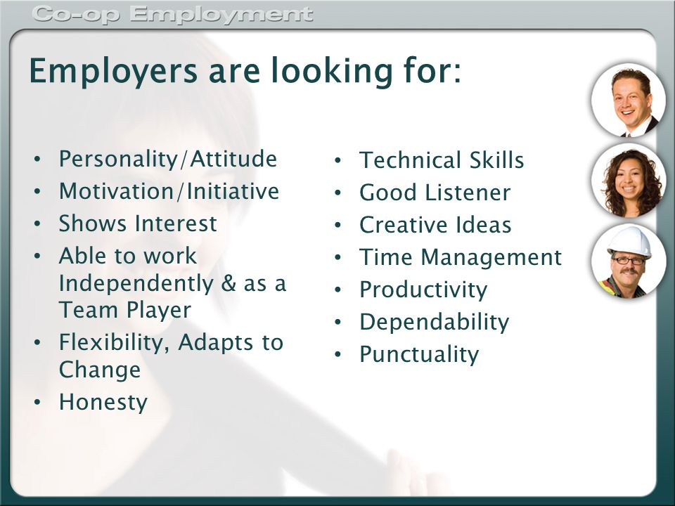 Employers are looking for: Personality/Attitude Motivation/Initiative Shows Interest Able to work Independently & as a Team Player Flexibility, Adapts to Change Honesty Technical Skills Good Listener Creative Ideas Time Management Productivity Dependability Punctuality