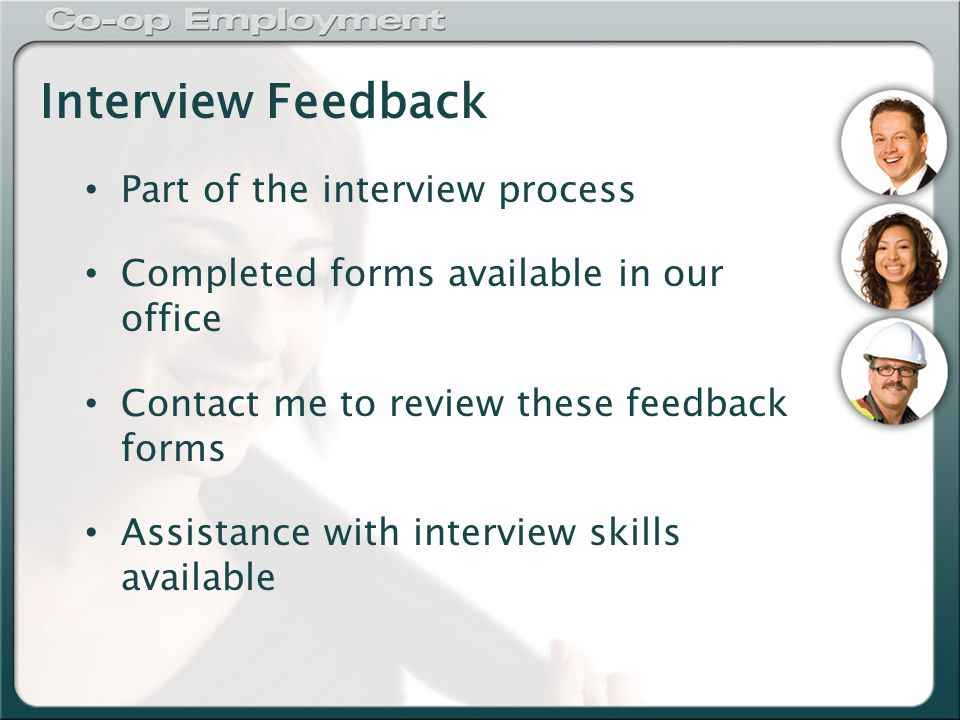 Interview Feedback Part of the interview process Completed forms available in our office Contact me to review these feedback forms Assistance with interview skills available
