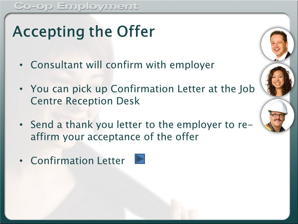Accepting the Offer Consultant will confirm with employer You can pick up Confirmation Letter at the Job Centre Reception Desk Send a thank you letter to the employer to re- affirm your acceptance of the offer Confirmation Letter