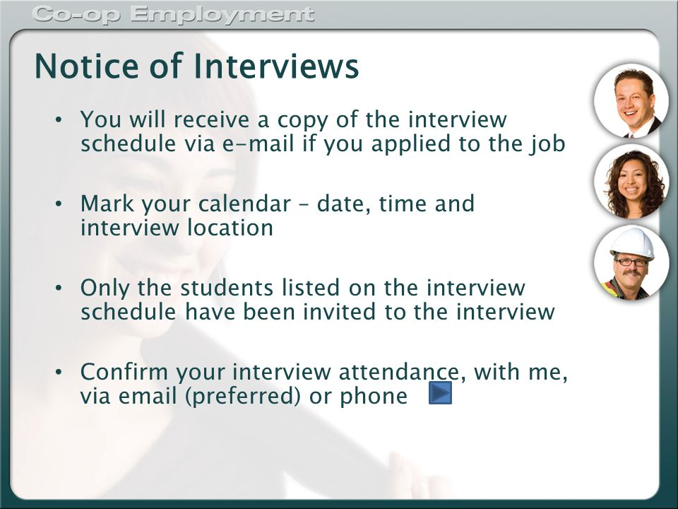 Notice of Interviews You will receive a copy of the interview schedule via  if you applied to the job Mark your calendar – date, time and interview location Only the students listed on the interview schedule have been invited to the interview Confirm your interview attendance, with me, via  (preferred) or phone