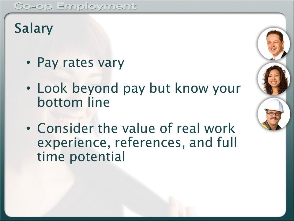Salary Pay rates vary Look beyond pay but know your bottom line Consider the value of real work experience, references, and full time potential