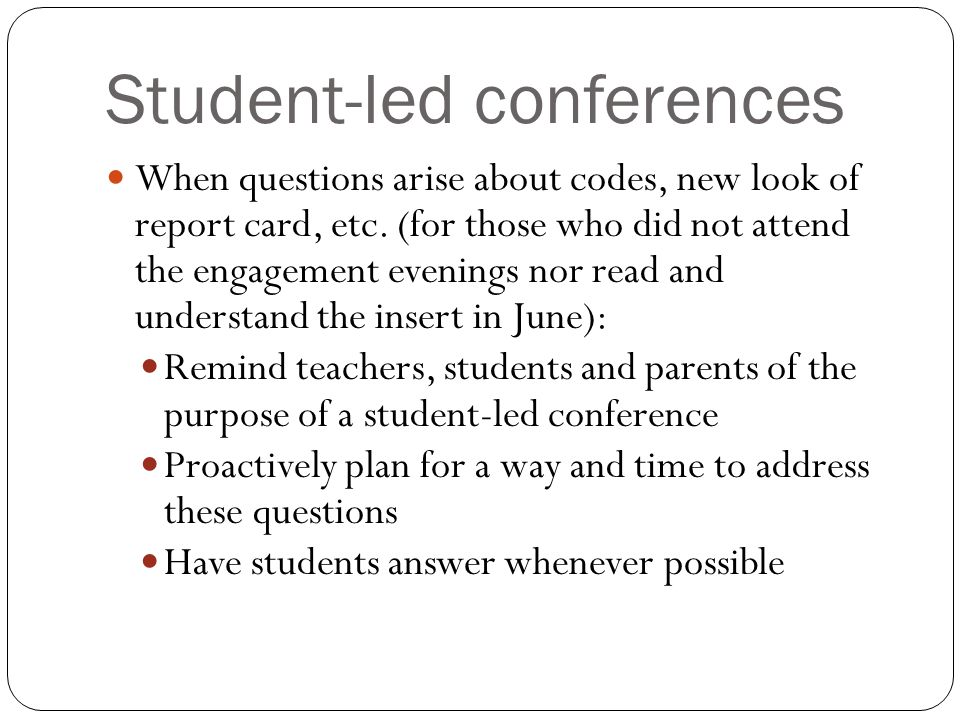 Student-led conferences When questions arise about codes, new look of report card, etc.