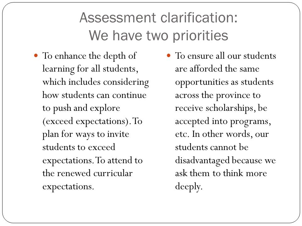 Assessment clarification: We have two priorities To enhance the depth of learning for all students, which includes considering how students can continue to push and explore (exceed expectations).