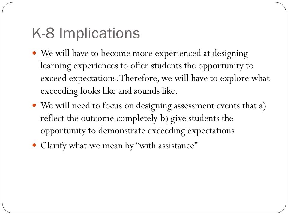 K-8 Implications We will have to become more experienced at designing learning experiences to offer students the opportunity to exceed expectations.