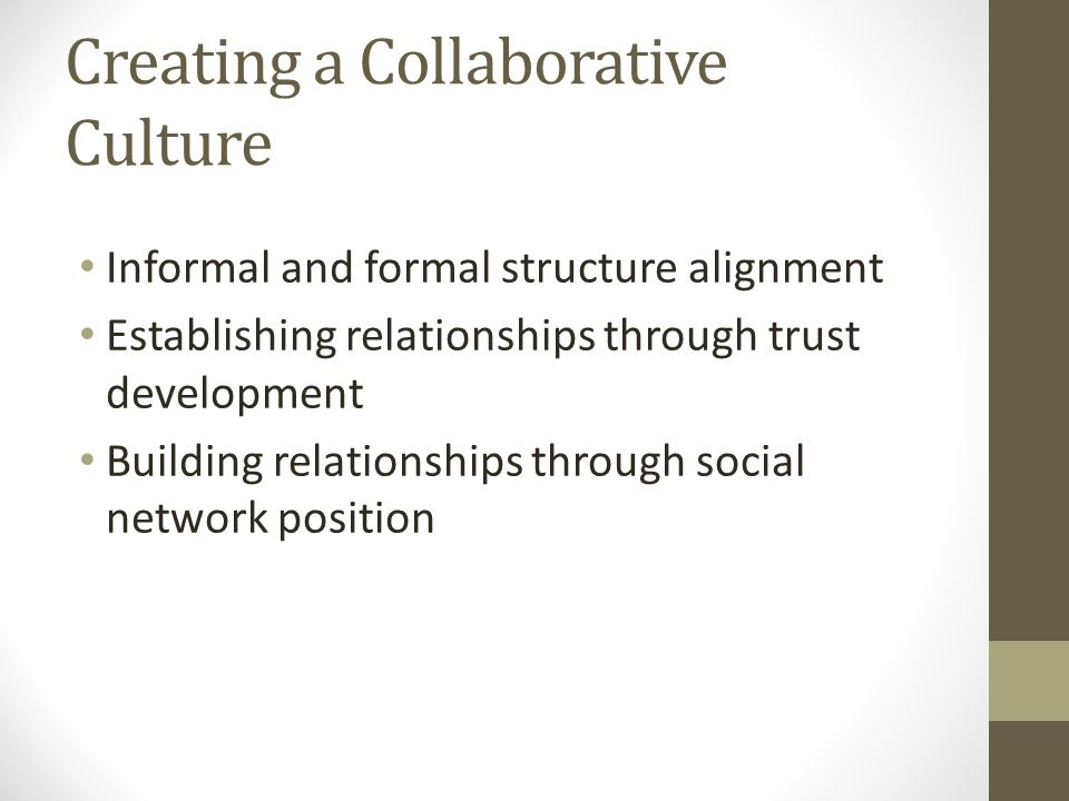 Creating a Collaborative Culture Informal and formal structure alignment Establishing relationships through trust development Building relationships through social network position