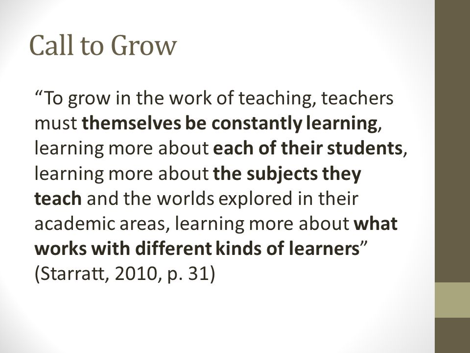 Call to Grow To grow in the work of teaching, teachers must themselves be constantly learning, learning more about each of their students, learning more about the subjects they teach and the worlds explored in their academic areas, learning more about what works with different kinds of learners (Starratt, 2010, p.