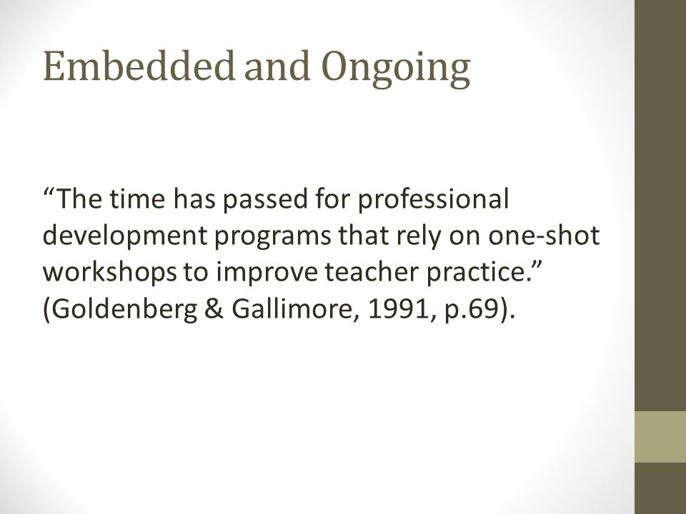 Embedded and Ongoing The time has passed for professional development programs that rely on one-shot workshops to improve teacher practice. (Goldenberg & Gallimore, 1991, p.69).