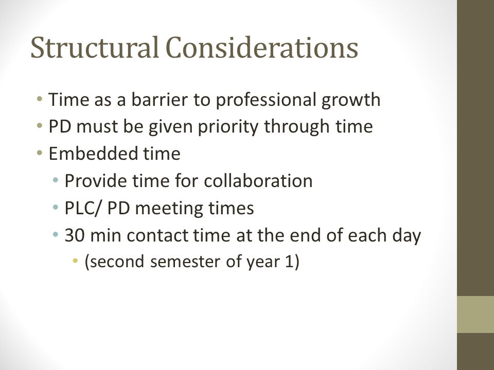 Structural Considerations Time as a barrier to professional growth PD must be given priority through time Embedded time Provide time for collaboration PLC/ PD meeting times 30 min contact time at the end of each day (second semester of year 1)