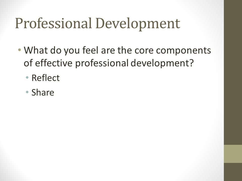 Professional Development What do you feel are the core components of effective professional development.