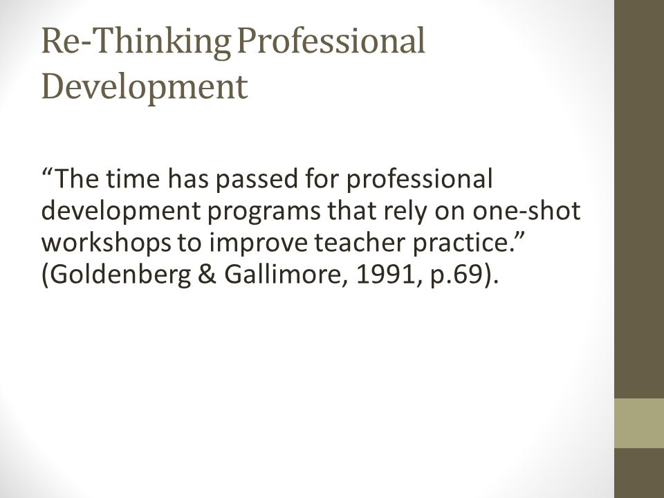 Re-Thinking Professional Development The time has passed for professional development programs that rely on one-shot workshops to improve teacher practice. (Goldenberg & Gallimore, 1991, p.69).