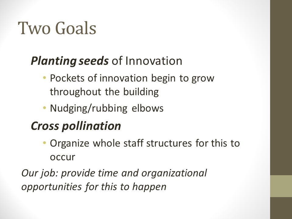 Two Goals Planting seeds of Innovation Pockets of innovation begin to grow throughout the building Nudging/rubbing elbows Cross pollination Organize whole staff structures for this to occur Our job: provide time and organizational opportunities for this to happen