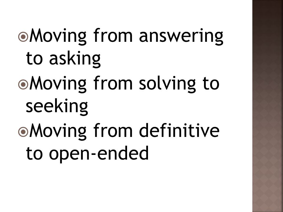  Moving from answering to asking  Moving from solving to seeking  Moving from definitive to open-ended
