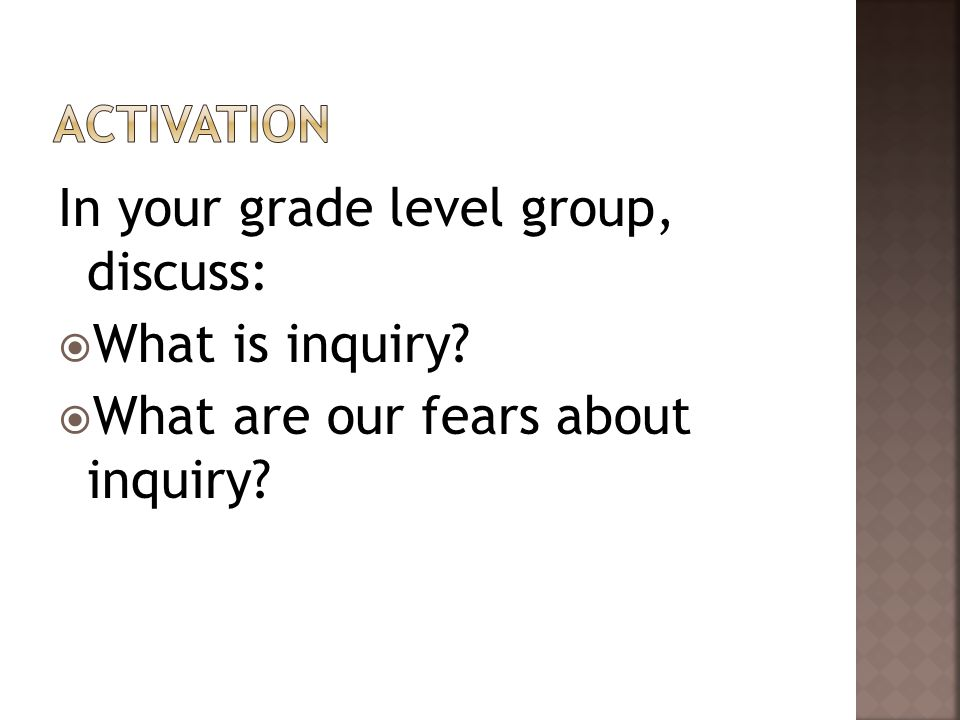 In your grade level group, discuss:  What is inquiry  What are our fears about inquiry