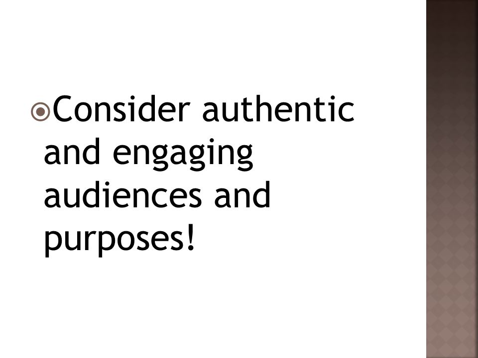  Consider authentic and engaging audiences and purposes!